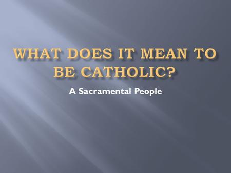 A Sacramental People. Selected from Part 2 (The Celebration of the Christian Mystery), Section 2 (The 7 sacraments of the Church) of the Catechism of.