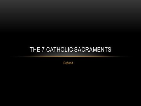 Defined THE 7 CATHOLIC SACRAMENTS. BAPTISM For Catholics, the Sacrament of Baptism is the first step in a lifelong journey of commitment and discipleship.