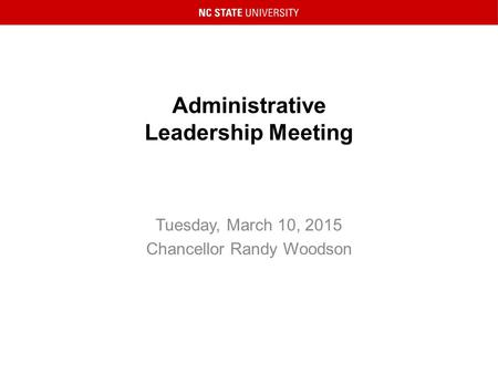 Administrative Leadership Meeting Tuesday, March 10, 2015 Chancellor Randy Woodson.