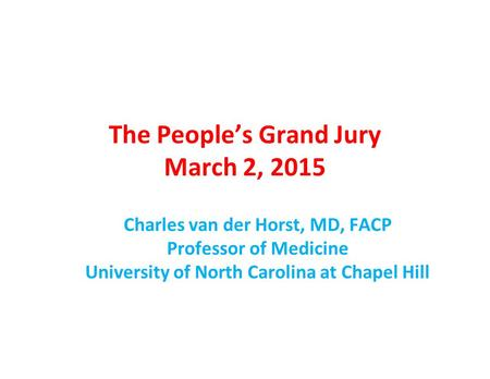 The People's Grand Jury March 2, 2015 Charles van der Horst, MD, FACP Professor of Medicine University of North Carolina at Chapel Hill.