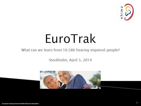 European Hearing Instrument Manufacturers Association What can we learn from 10.586 hearing impaired people? Stockholm, April 3, 2014 1.