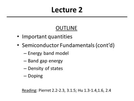 Lecture 2 OUTLINE Important quantities Semiconductor Fundamentals (cont'd) – Energy band model – Band gap energy – Density of states – Doping Reading:
