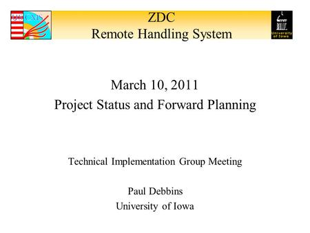 ZDC Remote Handling System March 10, 2011 Project Status and Forward Planning Technical Implementation Group Meeting Paul Debbins University of Iowa.