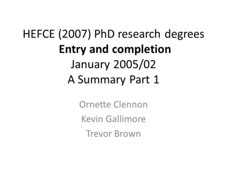 HEFCE (2007) PhD research degrees Entry and completion January 2005/02 A Summary Part 1 Ornette Clennon Kevin Gallimore Trevor Brown.