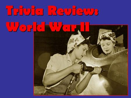 Trivia Review: World War II. Round 1: Between the Wars & the Rise of Dictators.