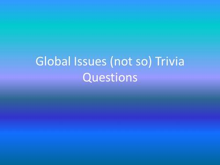 Global Issues (not so) Trivia Questions. 1 What is the current human population of the world? a)3.5 billion b)7 billion c)10.5 billion d)18.5 billion.