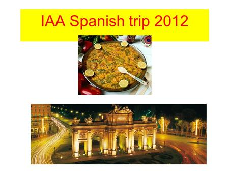 IAA Spanish trip 2012. Why a trip to Spain? Complement to the curriculum.