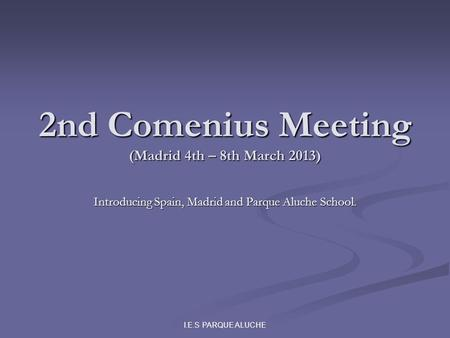 I.E.S PARQUE ALUCHE 2nd Comenius Meeting (Madrid 4th – 8th March 2013) Introducing Spain, Madrid and Parque Aluche School.