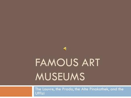 FAMOUS ART MUSEUMS The Louvre, the Prado, the Alte Pinakothek, and the Uffizi.