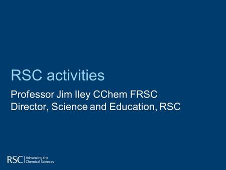 RSC activities Professor Jim Iley CChem FRSC Director, Science and Education, RSC.