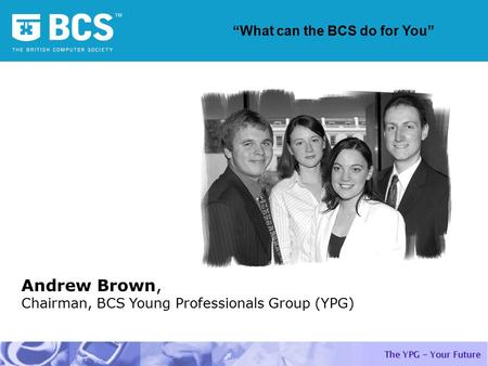 "Andrew Brown, Chairman, BCS Young Professionals Group (YPG) ""What can the BCS do for You"""