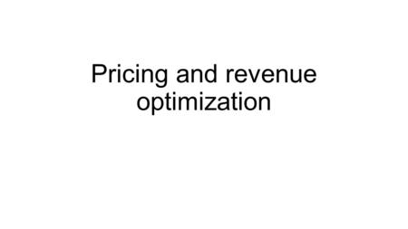 Pricing and revenue optimization. Course outline Basic price optimization, examples Looks at pricing the product depending on the cost and demand structure.