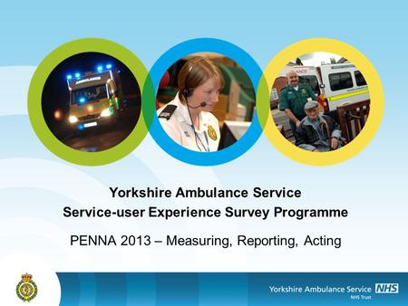 Yorkshire Ambulance Service Service-user Experience Survey Programme PENNA 2013 – Measuring, Reporting, Acting.