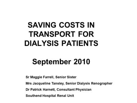 SAVING COSTS IN TRANSPORT FOR DIALYSIS PATIENTS September 2010 Sr Maggie Farrell, Senior Sister Mrs Jacqueline Tansley, Senior Dialysis Renographer Dr.
