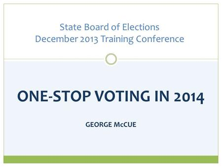 ONE-STOP VOTING IN 2014 GEORGE McCUE State Board of Elections December 2013 Training Conference.