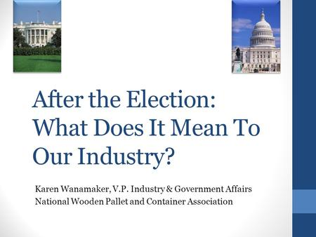 After the Election: What Does It Mean To Our Industry? Karen Wanamaker, V.P. Industry & Government Affairs National Wooden Pallet and Container Association.