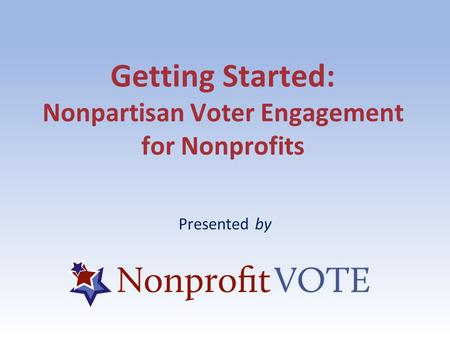 Getting Started: Nonpartisan Voter Engagement for Nonprofits Presented by.