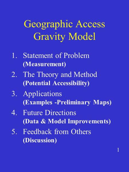 Geographic Access Gravity Model 1.Statement of Problem (Measurement) 2.The Theory and Method (Potential Accessibility) 3.Applications (Examples -Preliminary.
