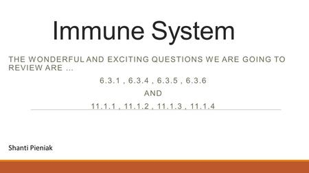 Immune System THE WONDERFUL AND EXCITING QUESTIONS WE ARE GOING TO REVIEW ARE … 6.3.1, 6.3.4, 6.3.5, 6.3.6 AND 11.1.1, 11.1.2, 11.1.3, 11.1.4 Shanti Pieniak.
