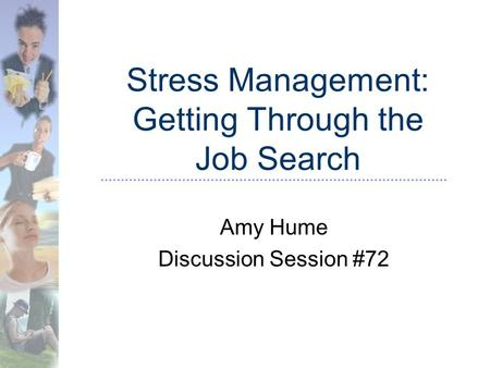 Stress Management: Getting Through the Job Search Amy Hume Discussion Session #72.
