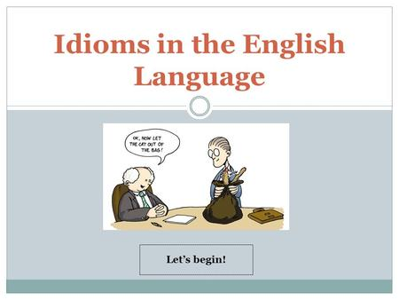 Idioms in the English Language Let's begin! Students will be able to : 1. understand what an idiom is. 2. recognize the meaning of idioms. 3. explain.