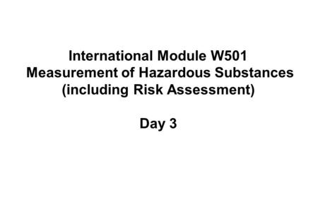 International Module W501 Measurement of Hazardous Substances (including Risk Assessment) Day 3.