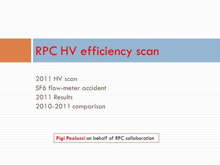 2011 HV scan SF6 flow-meter accident 2011 Results 2010-2011 comparison RPC HV efficiency scan Pigi Paolucci on behalf of RPC collaboration.