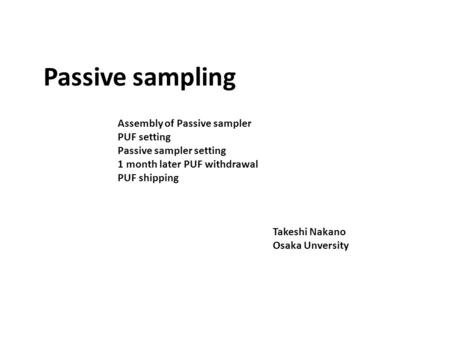 Assembly of Passive sampler PUF setting Passive sampler setting 1 month later PUF withdrawal PUF shipping Passive sampling Takeshi Nakano Osaka Unversity.