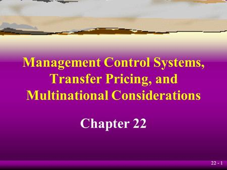 22 - 1 Management Control Systems, Transfer Pricing, and Multinational Considerations Chapter 22.