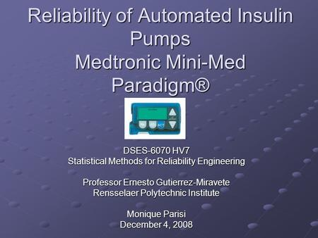 Reliability of Automated Insulin Pumps Medtronic Mini-Med Paradigm® DSES-6070 HV7 Statistical Methods for Reliability Engineering Professor Ernesto Gutierrez-Miravete.