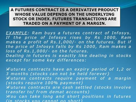 A FUTURES CONTRACT IS A DERIVATIVE PRODUCT WHOSE VALUE DEPENDS ON THE UNDERLYING STOCK OR INDEX. FUTURES TRANSACTIONS ARE TRADED ON A PAYMENT OF A MARGIN.