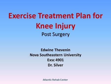 Post Surgery Exercise Treatment Plan for Knee Injury Post Surgery Edwine Thevenin Nova Southeastern University Exsc 4901 Dr. Silver Atlantic Rehab Center.