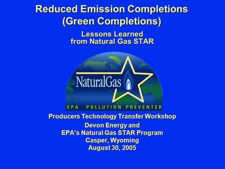 Reduced Emission Completions (Green Completions) Lessons Learned from Natural Gas STAR Producers Technology Transfer Workshop Devon Energy and EPA's Natural.