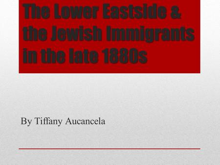 The Lower Eastside & the Jewish Immigrants in the late 1880s By Tiffany Aucancela.