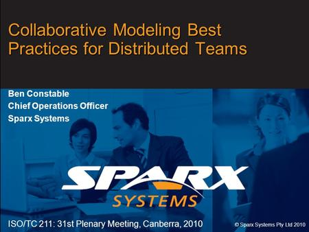 Www.sparxsystems.com Collaborative Modeling Best Practices for Distributed Teams Ben Constable Chief Operations Officer Sparx Systems ISO/TC 211: 31st.