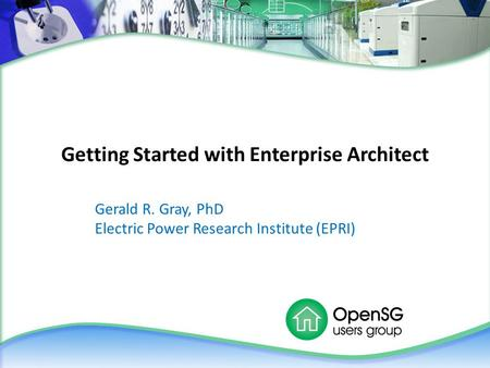 Getting Started with Enterprise Architect Gerald R. Gray, PhD Electric Power Research Institute (EPRI)