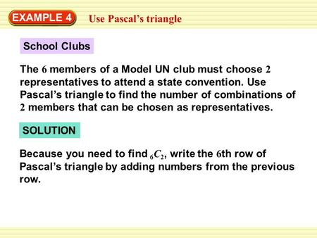 EXAMPLE 4 Use Pascal's triangle School Clubs The 6 members of a Model UN club must choose 2 representatives to attend a state convention. Use Pascal's.