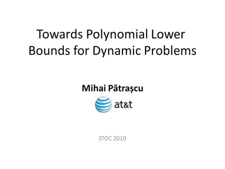 Towards Polynomial Lower Bounds for Dynamic Problems STOC 2010 Mihai P ă trașcu.