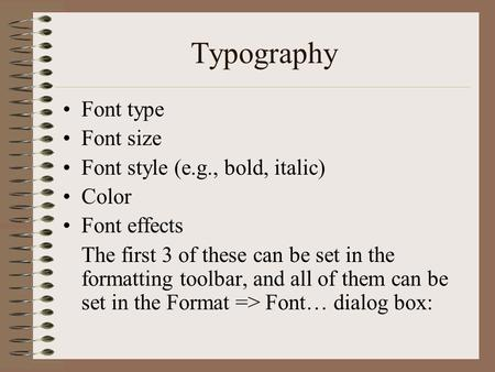 Typography Font type Font size Font style (e.g., bold, italic) Color Font effects The first 3 of these can be set in the formatting toolbar, and all of.