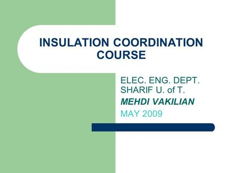 INSULATION COORDINATION COURSE ELEC. ENG. DEPT. SHARIF U. of T. MEHDI VAKILIAN MAY 2009.