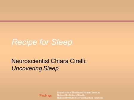 Findings Department of Health and Human Services National Institutes of Health National Institute of General Medical Sciences Recipe for Sleep Neuroscientist.