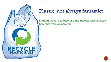 Plastic, not always fantastic: Finding ways to reduce use and recycle plastic bags, film and wrap on campus.