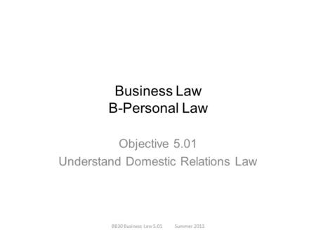 Business Law B-Personal Law Objective 5.01 Understand Domestic Relations Law BB30 Business Law 5.01Summer 2013.