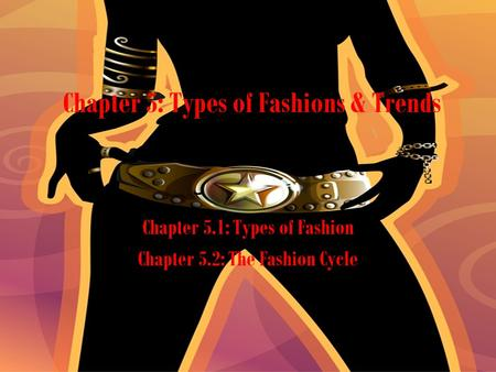 Chapter 5: Types of Fashions & Trends Chapter 5.1: Types of Fashion Chapter 5.2: The Fashion Cycle.