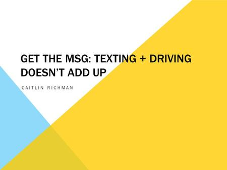 GET THE MSG: TEXTING + DRIVING DOESN'T ADD UP CAITLIN RICHMAN.