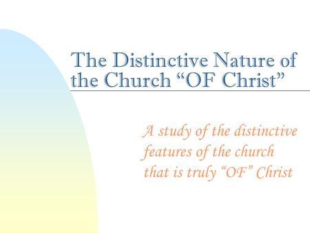 "The Distinctive Nature of the Church ""OF Christ"" A study of the distinctive features of the church that is truly ""OF"" Christ."