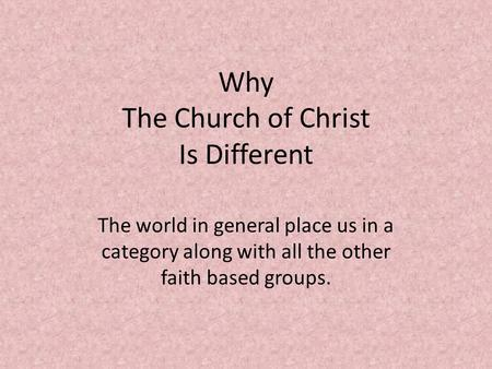Why The Church of Christ Is Different The world in general place us in a category along with all the other faith based groups.