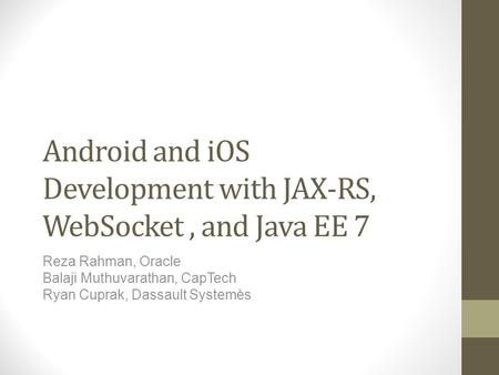 Android and iOS Development with JAX-RS, WebSocket, and Java EE 7 Reza Rahman, Oracle Balaji Muthuvarathan, CapTech Ryan Cuprak, Dassault Systemès.