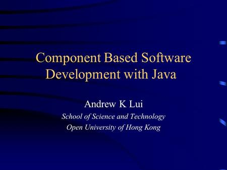 Component Based Software Development with Java Andrew K Lui School of Science and Technology Open University of Hong Kong.