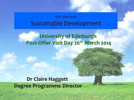 MA Honours Sustainable Development Dr Claire Haggett Degree Programme Director University of Edinburgh Post-Offer Visit Day 26 th March 2014.